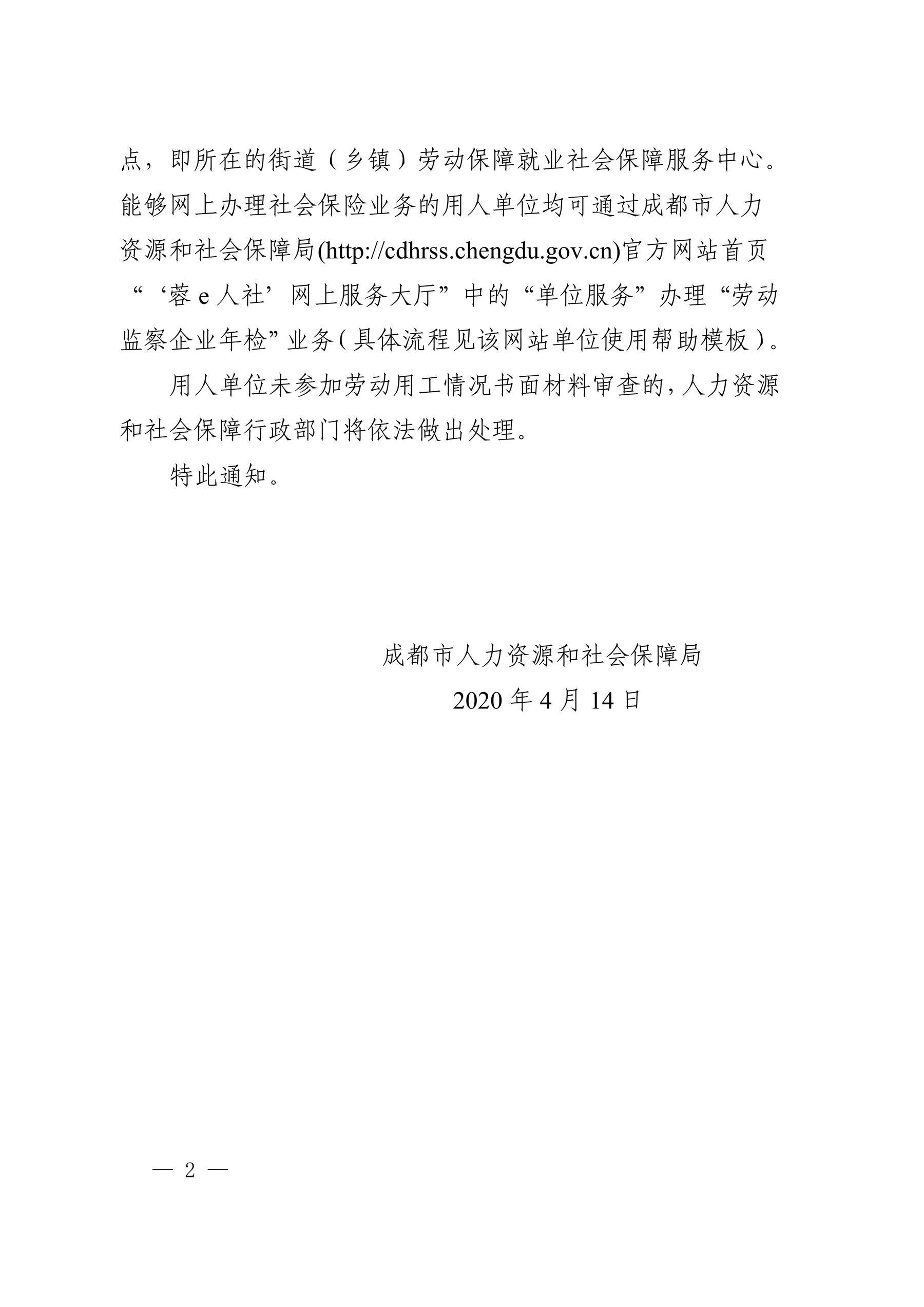 """點,即所在的街道(鄉鎮)勞動保障就業社會保障服務中心。 能夠網上辦理社會保險業務的用人單位均可通過成都市人力 資源和社會保障局(http://cdhrss.chengdu.gov.cn)官方網站首頁 """"'蓉 e 人社'網上服務大廳""""中的""""單位服務""""辦理""""勞動 監察企業年檢""""業務(具體流程見該網站單位使用幫助模板)。 用人單位未參加勞動用工情況書面材料審查的,人力資源 和社會保障行政部門將依法做出處理。 特此通知。"""